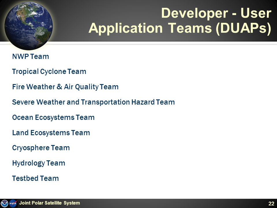 22 Developer - User Application Teams (DUAPs) NWP Team Tropical Cyclone Team Fire Weather & Air Quality Team Severe Weather and Transportation Hazard Team Ocean Ecosystems Team Land Ecosystems Team Cryosphere Team Hydrology Team Testbed Team Joint Polar Satellite System 22