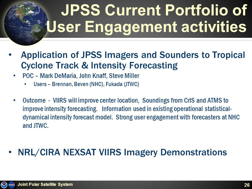 26 JPSS Current Portfolio of User Engagement activities Application of JPSS Imagers and Sounders to Tropical Cyclone Track & Intensity Forecasting POC – Mark DeMaria, John Knaff, Steve Miller Users – Brennan, Beven (NHC), Fukada (JTWC) Outcome - VIIRS will improve center location, Soundings from CrIS and ATMS to improve intensity forecasting.