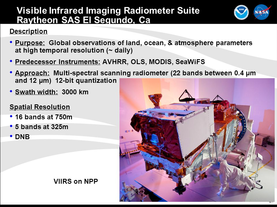 27 Visible Infrared Imaging Radiometer Suite Raytheon SAS El Segundo, Ca Description Purpose: Global observations of land, ocean, & atmosphere parameters at high temporal resolution (~ daily) Predecessor Instruments: AVHRR, OLS, MODIS, SeaWiFS Approach: Multi-spectral scanning radiometer (22 bands between 0.4 µm and 12 µm) 12-bit quantization Swath width: 3000 km Spatial Resolution 16 bands at 750m 5 bands at 325m DNB VIIRS on NPP