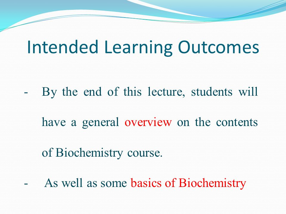 -By the end of this lecture, students will have a general overview on the contents of Biochemistry course.