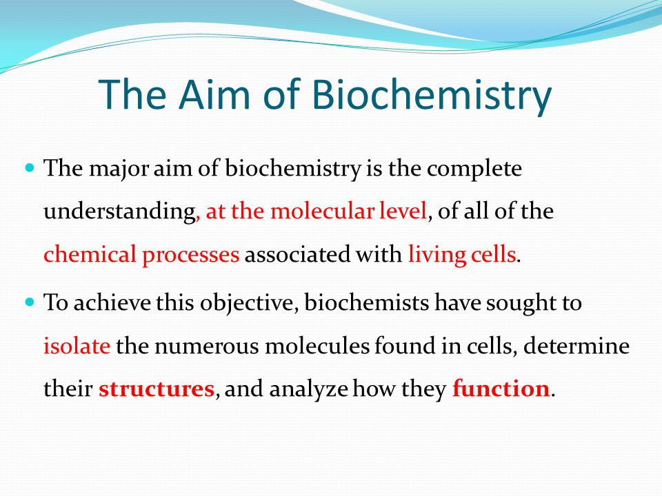 The Aim of Biochemistry The major aim of biochemistry is the complete understanding, at the molecular level, of all of the chemical processes associated with living cells.
