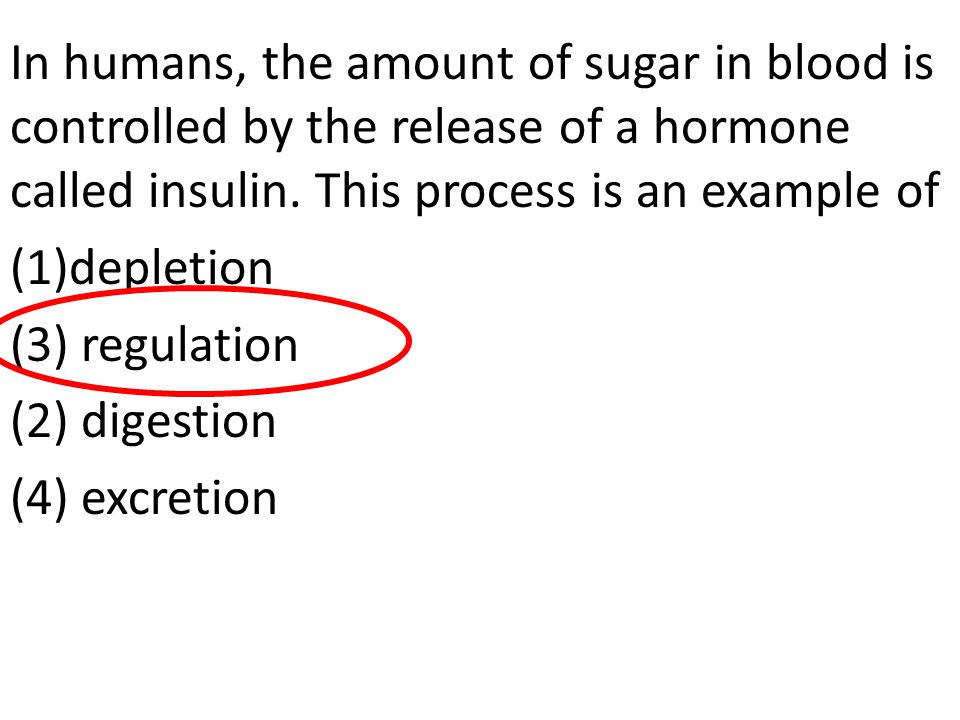In humans, the amount of sugar in blood is controlled by the release of a hormone called insulin. This process is an example of (1)depletion (3) regul