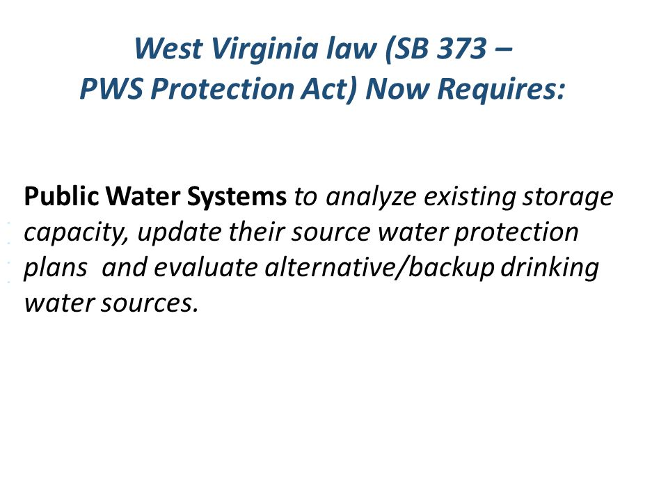 West Virginia law (SB 373 – PWS Protection Act) Now Requires: Water Protection Plan July 1, 2016 Evaluate: Feasibility of alternate source of supply R