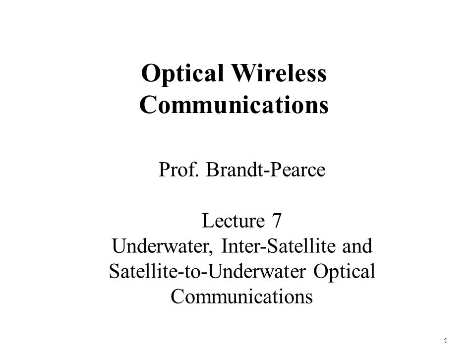 1 Prof. Brandt-Pearce Lecture 7 Underwater, Inter-Satellite and Satellite-to-Underwater Optical Communications Optical Wireless Communications