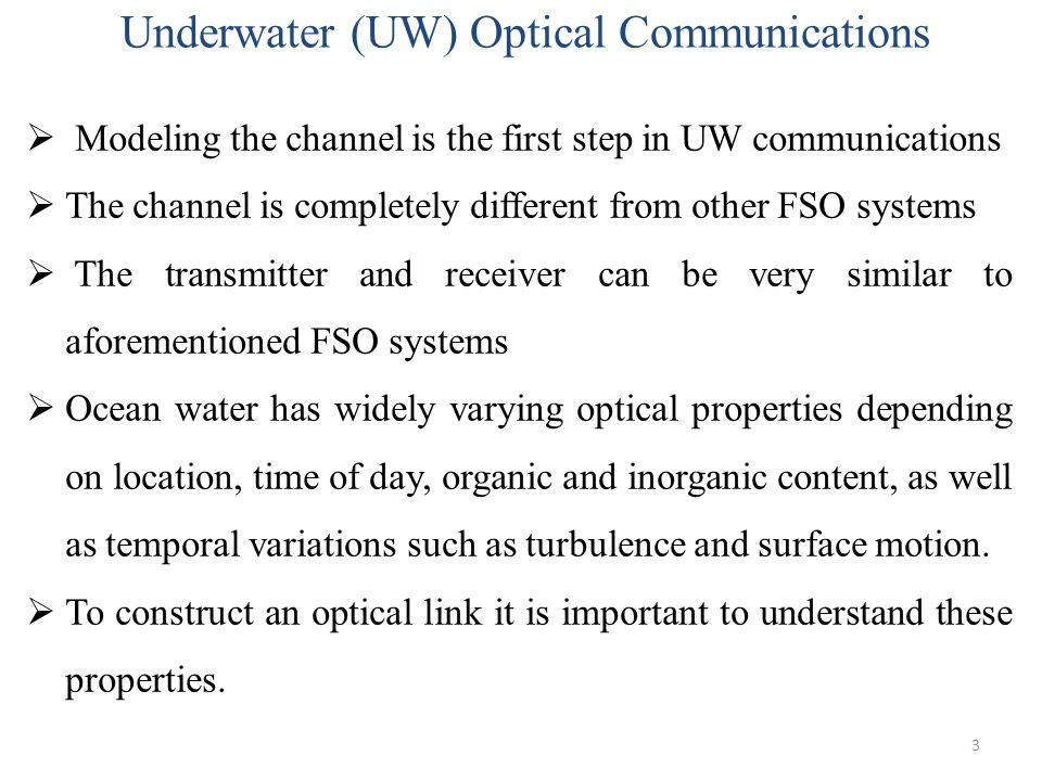 3  Modeling the channel is the first step in UW communications  The channel is completely different from other FSO systems  The transmitter and rec