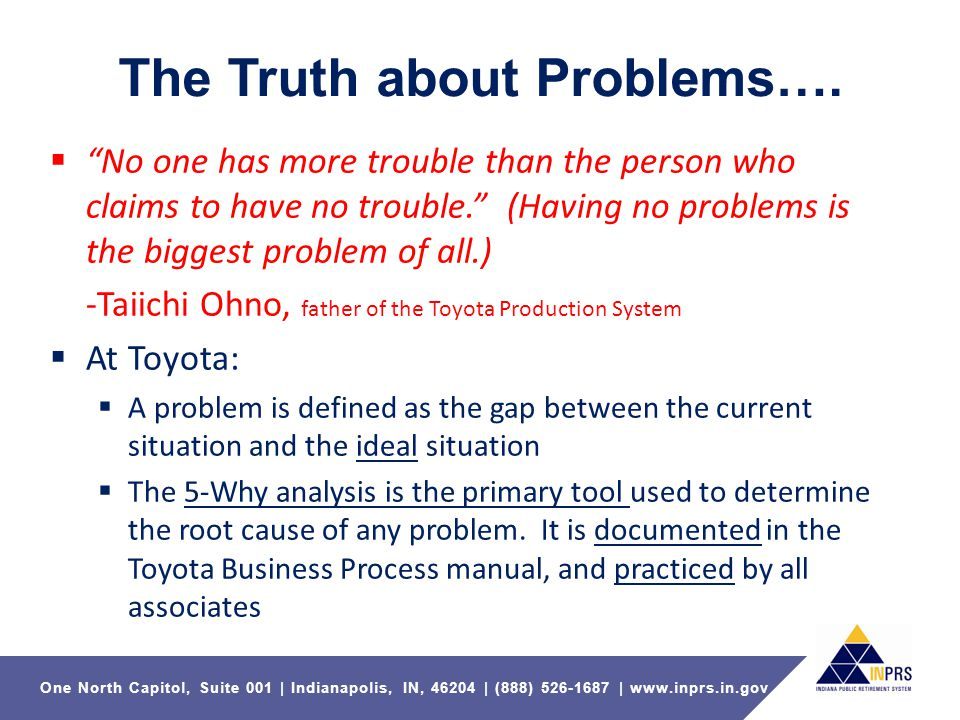 One North Capitol, Suite 001   Indianapolis, IN, 46204   (888) 526-1687   www.inprs.in.gov Problem Solving 5 Why Funnel Systemic Correct Action 1.Repeat the process for the remaining Whys.