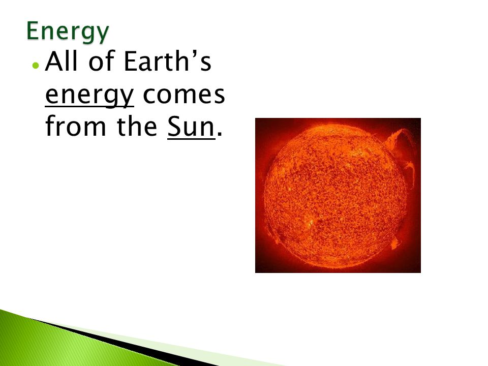  All of Earth's energy comes from the Sun.