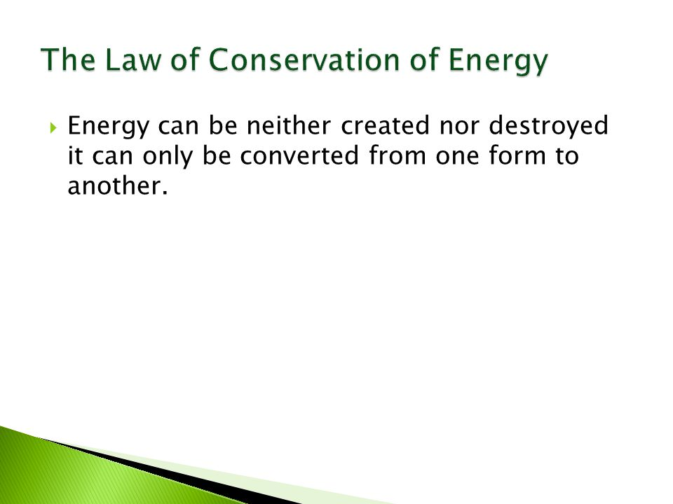  Energy can be neither created nor destroyed it can only be converted from one form to another.