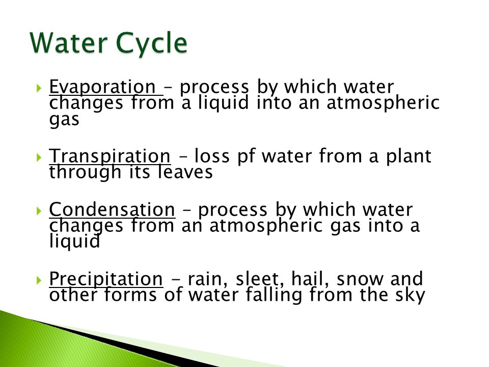  Evaporation – process by which water changes from a liquid into an atmospheric gas  Transpiration – loss pf water from a plant through its leaves  Condensation – process by which water changes from an atmospheric gas into a liquid  Precipitation - rain, sleet, hail, snow and other forms of water falling from the sky