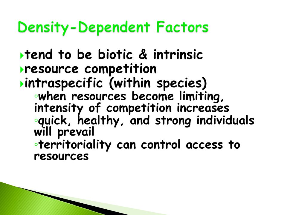  tend to be biotic & intrinsic  resource competition  intraspecific (within species) ◦ when resources become limiting, intensity of competition increases ◦ quick, healthy, and strong individuals will prevail ◦ territoriality can control access to resources