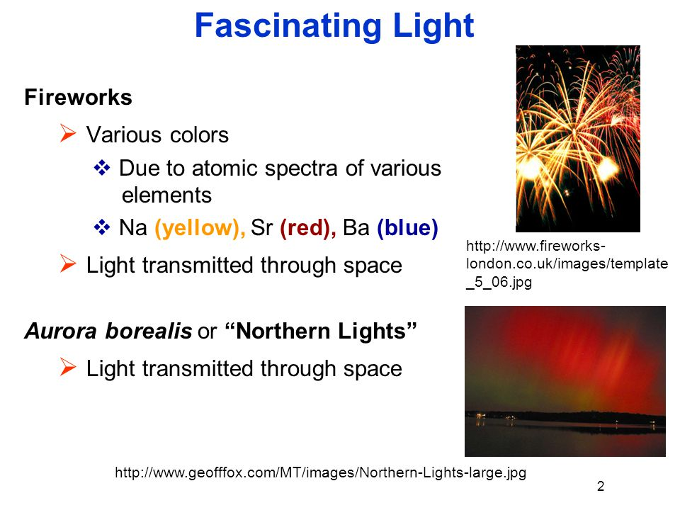 Fascinating Light Fireworks  Various colors  Due to atomic spectra of various elements  Na (yellow), Sr (red), Ba (blue)  Light transmitted throug