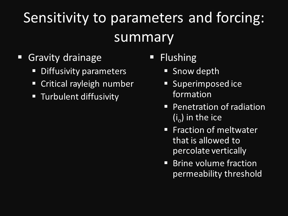 Sensitivity to parameters and forcing: summary  Gravity drainage  Diffusivity parameters  Critical rayleigh number  Turbulent diffusivity  Flushing  Snow depth  Superimposed ice formation  Penetration of radiation (i o ) in the ice  Fraction of meltwater that is allowed to percolate vertically  Brine volume fraction permeability threshold