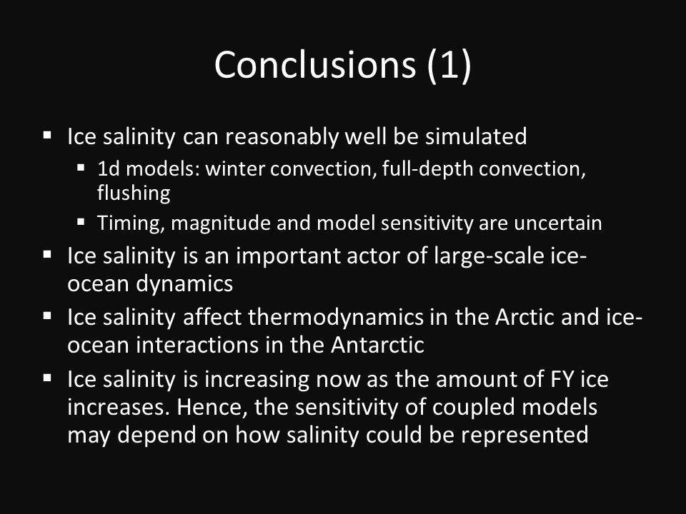 Conclusions (1)  Ice salinity can reasonably well be simulated  1d models: winter convection, full-depth convection, flushing  Timing, magnitude and model sensitivity are uncertain  Ice salinity is an important actor of large-scale ice- ocean dynamics  Ice salinity affect thermodynamics in the Arctic and ice- ocean interactions in the Antarctic  Ice salinity is increasing now as the amount of FY ice increases.