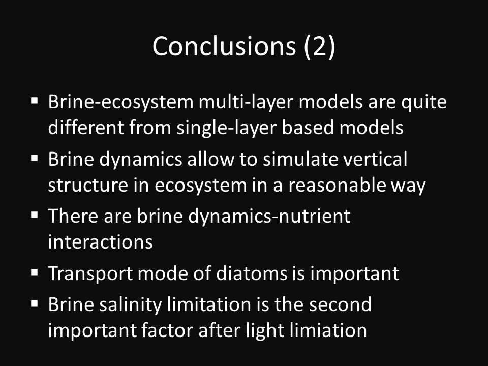 Conclusions (2)  Brine-ecosystem multi-layer models are quite different from single-layer based models  Brine dynamics allow to simulate vertical structure in ecosystem in a reasonable way  There are brine dynamics-nutrient interactions  Transport mode of diatoms is important  Brine salinity limitation is the second important factor after light limiation