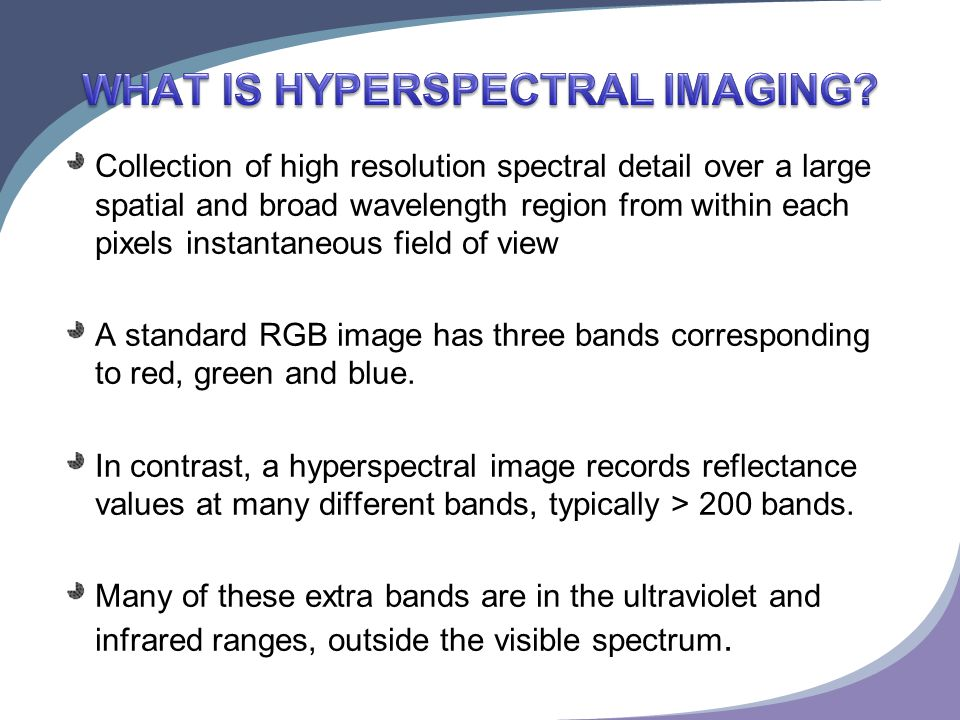 Collection of high resolution spectral detail over a large spatial and broad wavelength region from within each pixels instantaneous field of view A standard RGB image has three bands corresponding to red, green and blue.