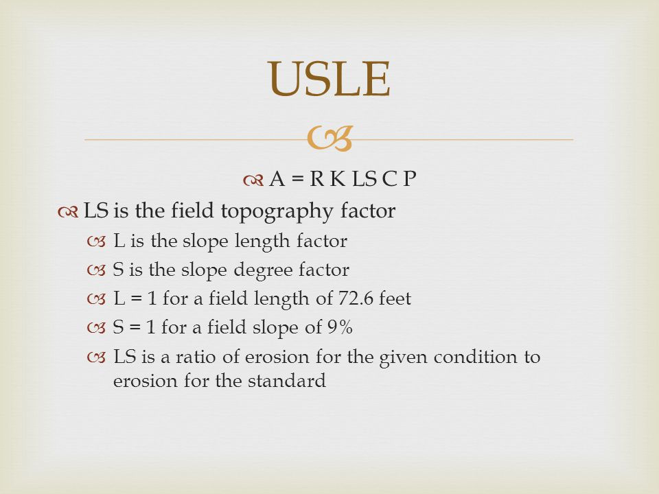   A = R K LS C P  LS is the field topography factor  L is the slope length factor  S is the slope degree factor  L = 1 for a field length of 72.