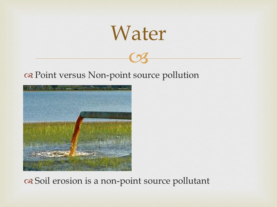   Point versus Non-point source pollution  Soil erosion is a non-point source pollutant Water