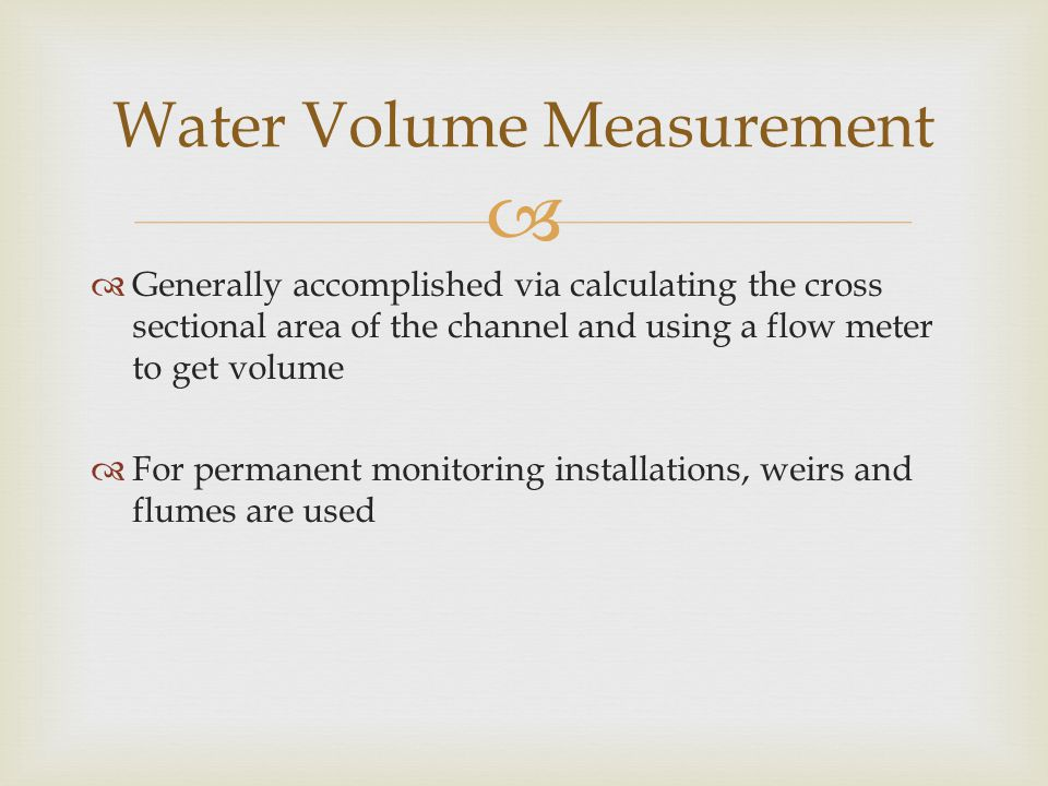   Generally accomplished via calculating the cross sectional area of the channel and using a flow meter to get volume  For permanent monitoring installations, weirs and flumes are used Water Volume Measurement