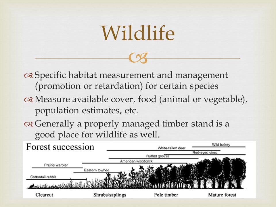   Specific habitat measurement and management (promotion or retardation) for certain species  Measure available cover, food (animal or vegetable), population estimates, etc.
