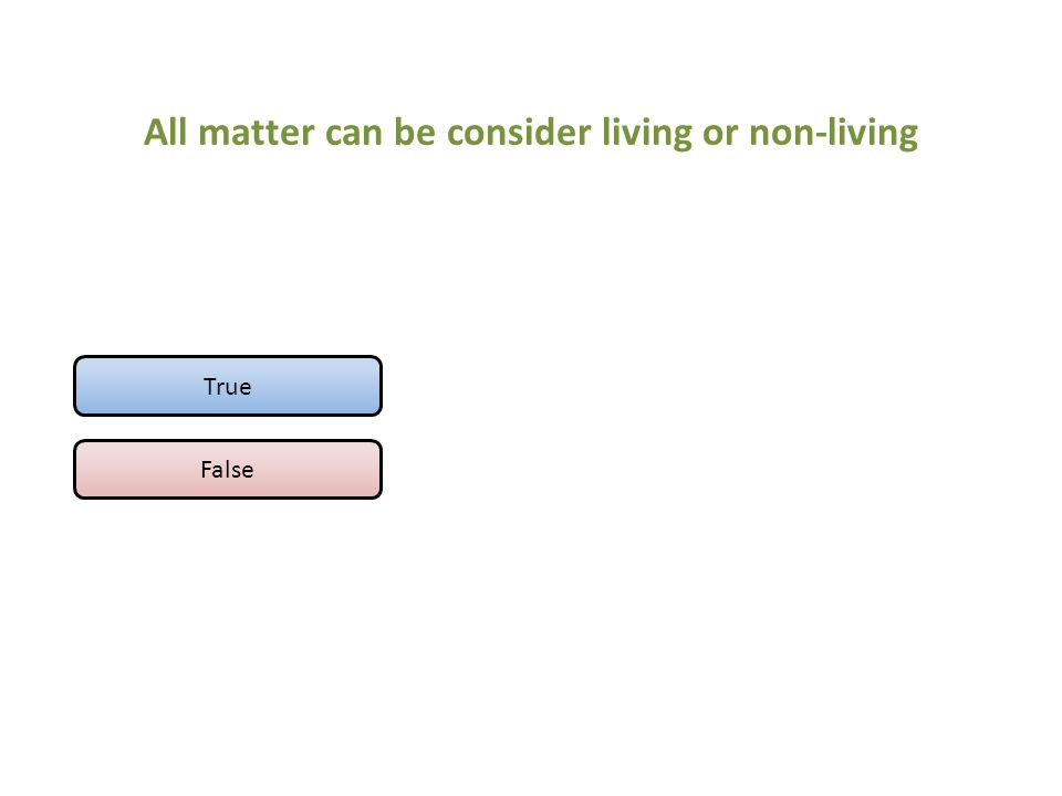 All matter can be consider living or non-living True False