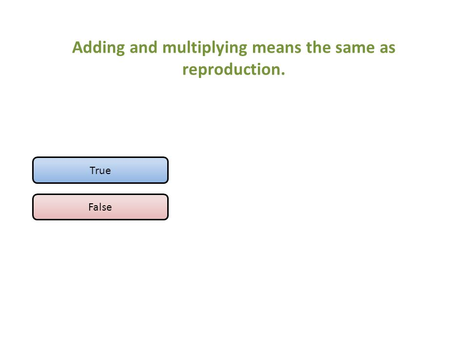 Adding and multiplying means the same as reproduction. True False
