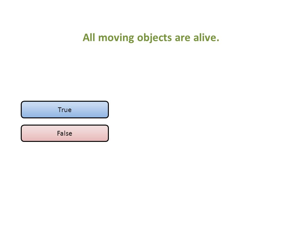 All moving objects are alive. True False