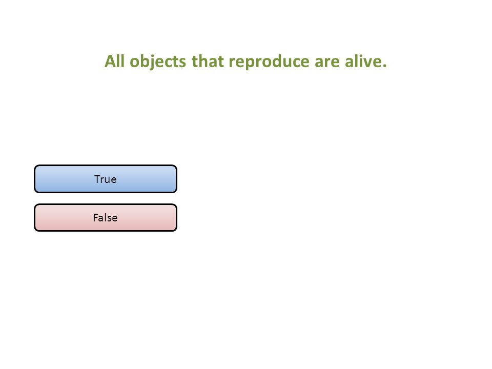 All objects that reproduce are alive. True False
