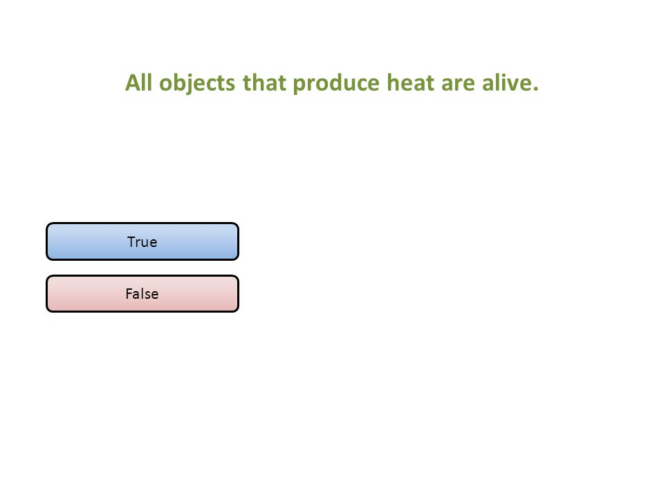 All objects that produce heat are alive. True False