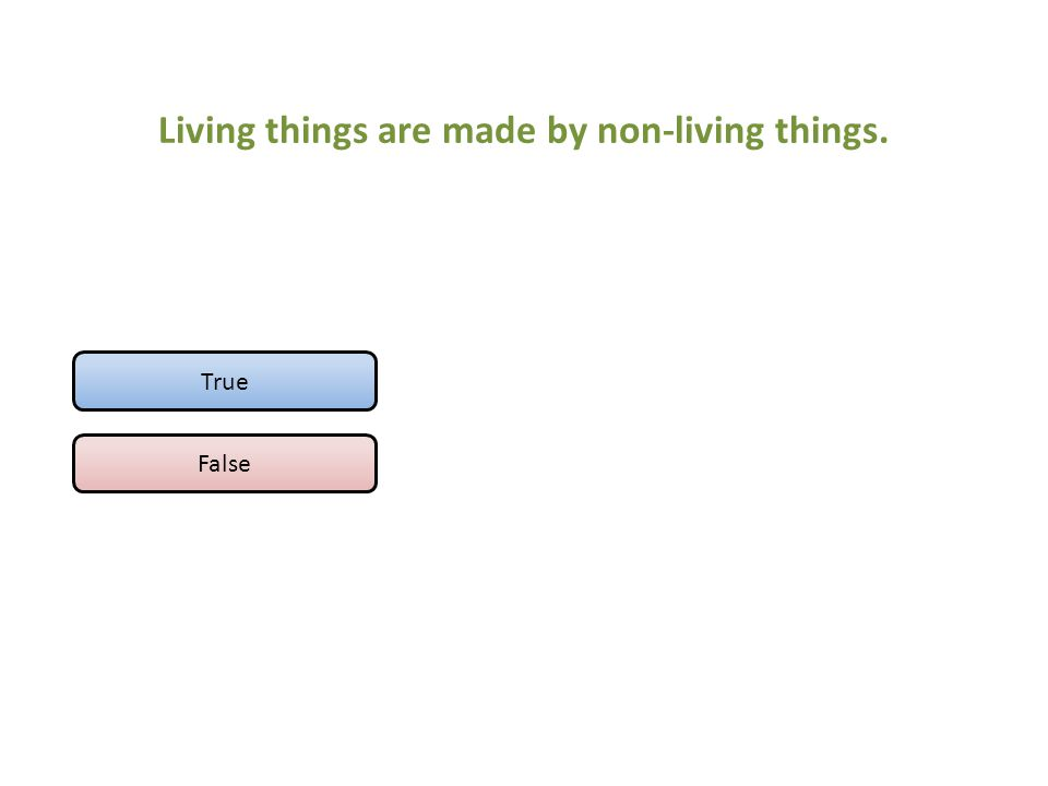 Living things are made by non-living things. True False
