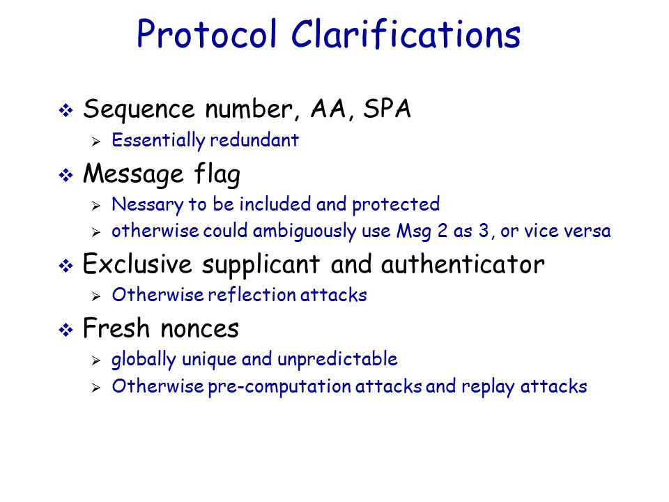 Protocol Clarifications  Sequence number, AA, SPA  Essentially redundant  Message flag  Nessary to be included and protected  otherwise could ambiguously use Msg 2 as 3, or vice versa  Exclusive supplicant and authenticator  Otherwise reflection attacks  Fresh nonces  globally unique and unpredictable  Otherwise pre-computation attacks and replay attacks