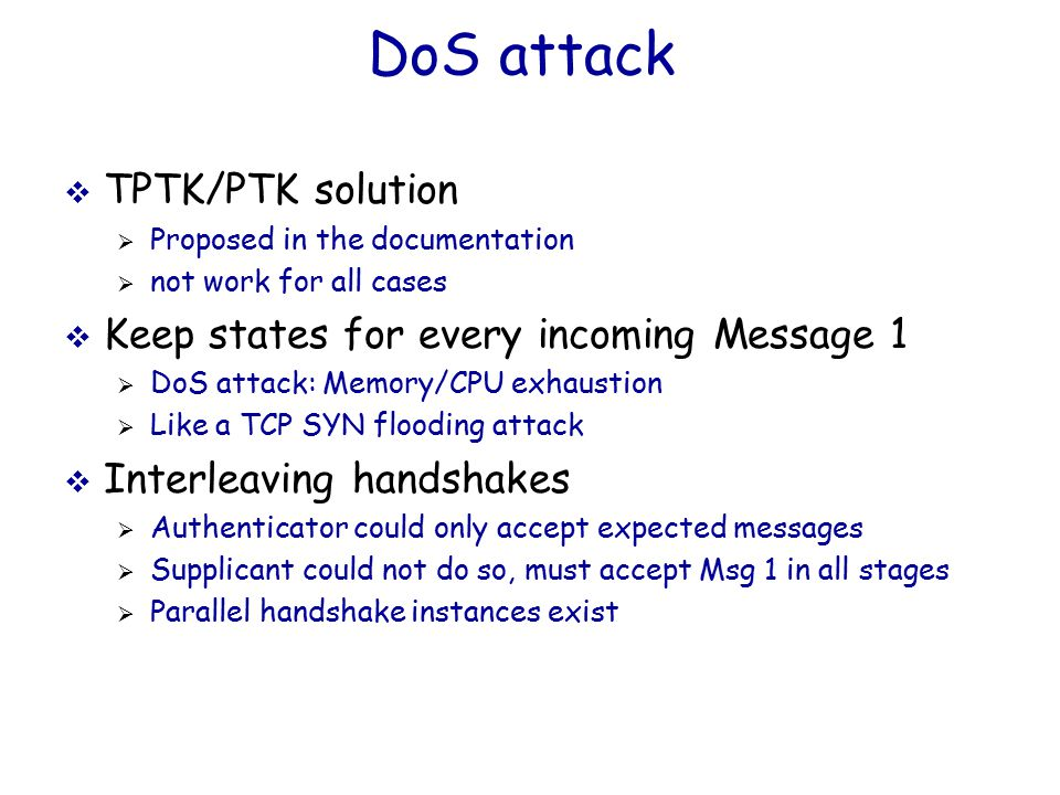 DoS attack  TPTK/PTK solution  Proposed in the documentation  not work for all cases  Keep states for every incoming Message 1  DoS attack: Memory/CPU exhaustion  Like a TCP SYN flooding attack  Interleaving handshakes  Authenticator could only accept expected messages  Supplicant could not do so, must accept Msg 1 in all stages  Parallel handshake instances exist