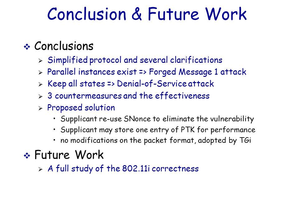 Conclusion & Future Work  Conclusions  Simplified protocol and several clarifications  Parallel instances exist => Forged Message 1 attack  Keep all states => Denial-of-Service attack  3 countermeasures and the effectiveness  Proposed solution Supplicant re-use SNonce to eliminate the vulnerability Supplicant may store one entry of PTK for performance no modifications on the packet format, adopted by TGi  Future Work  A full study of the 802.11i correctness