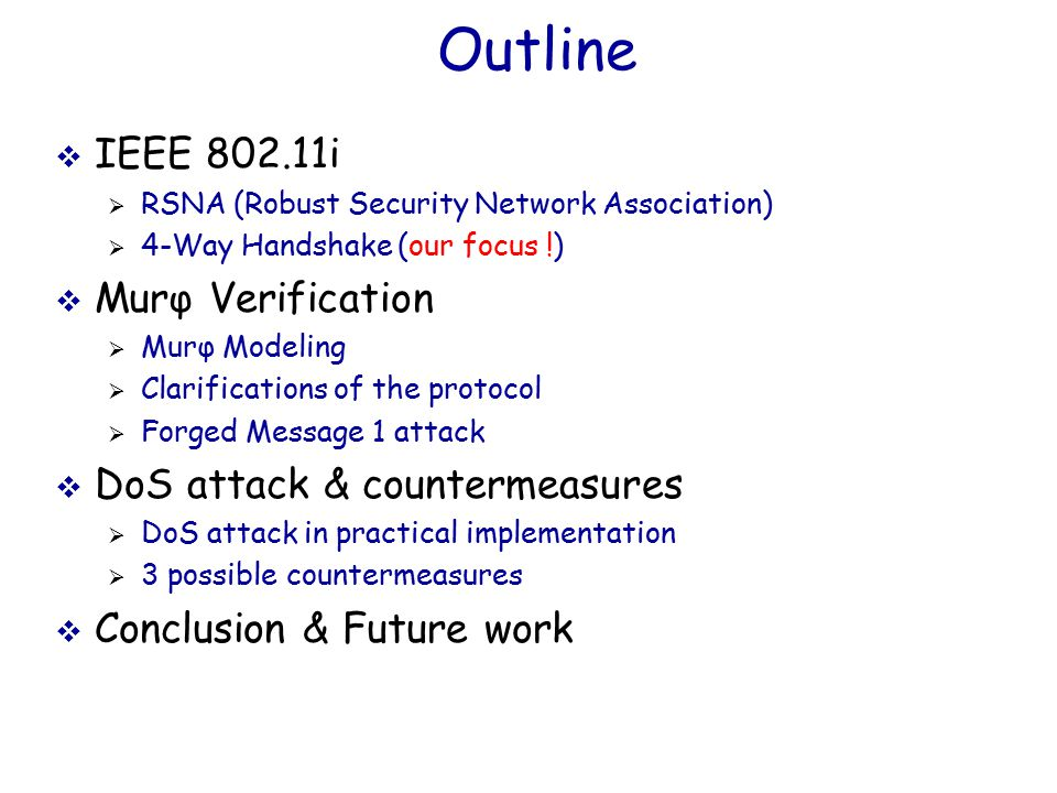 Outline  IEEE 802.11i  RSNA (Robust Security Network Association)  4-Way Handshake (our focus !)  Murφ Verification  Murφ Modeling  Clarifications of the protocol  Forged Message 1 attack  DoS attack & countermeasures  DoS attack in practical implementation  3 possible countermeasures  Conclusion & Future work