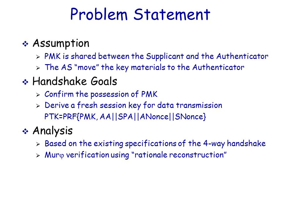 Problem Statement  Assumption  PMK is shared between the Supplicant and the Authenticator  The AS move the key materials to the Authenticator  Handshake Goals  Confirm the possession of PMK  Derive a fresh session key for data transmission PTK=PRF{PMK, AA||SPA||ANonce||SNonce}  Analysis  Based on the existing specifications of the 4-way handshake  Mur j verification using rationale reconstruction