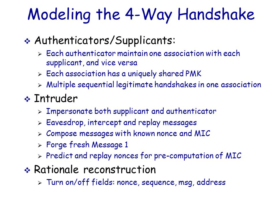 Modeling the 4-Way Handshake  Authenticators/Supplicants:  Each authenticator maintain one association with each supplicant, and vice versa  Each association has a uniquely shared PMK  Multiple sequential legitimate handshakes in one association  Intruder  Impersonate both supplicant and authenticator  Eavesdrop, intercept and replay messages  Compose messages with known nonce and MIC  Forge fresh Message 1  Predict and replay nonces for pre-computation of MIC  Rationale reconstruction  Turn on/off fields: nonce, sequence, msg, address