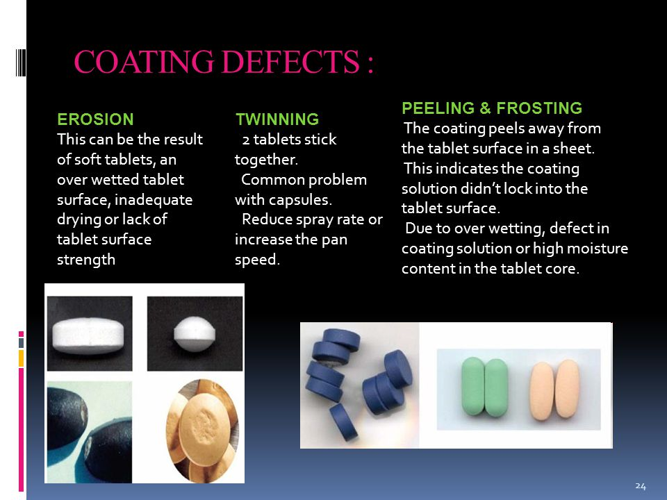 COATING DEFECTS : 24 EROSION This can be the result of soft tablets, an over wetted tablet surface, inadequate drying or lack of tablet surface strength TWINNING 2 tablets stick together.