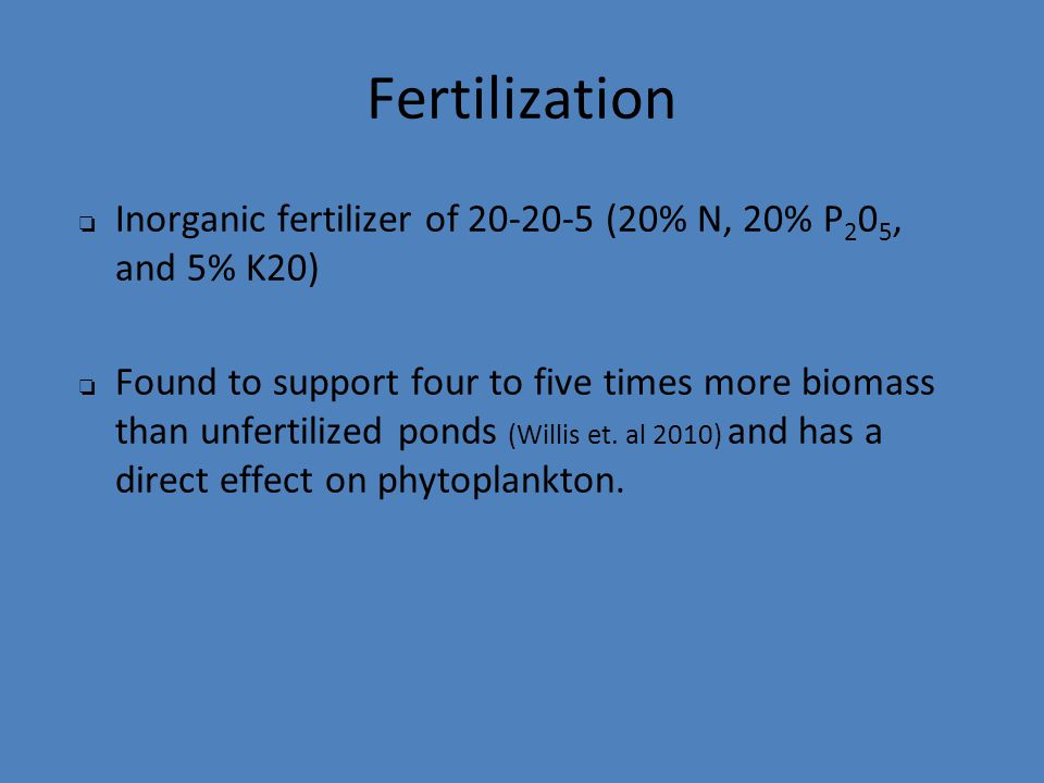 Fertilization ❏ Inorganic fertilizer of 20-20-5 (20% N, 20% P 2 0 5, and 5% K20) ❏ Found to support four to five times more biomass than unfertilized ponds (Willis et.