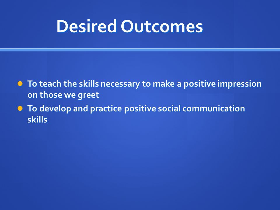 Desired Outcomes To teach the skills necessary to make a positive impression on those we greet To teach the skills necessary to make a positive impression on those we greet To develop and practice positive social communication skills To develop and practice positive social communication skills