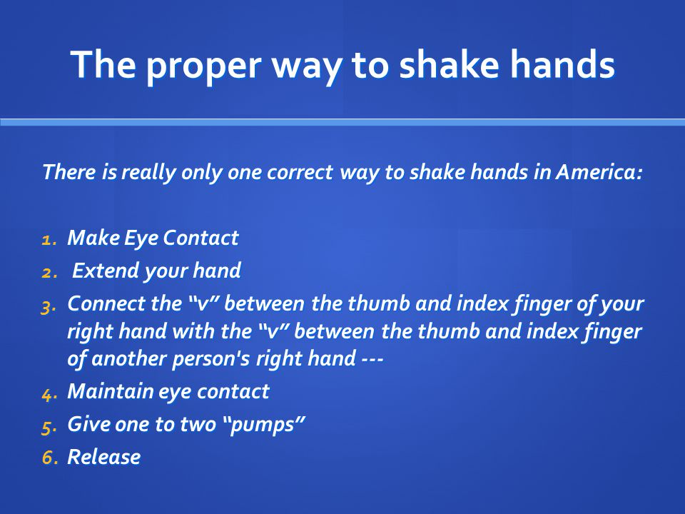The proper way to shake hands There is really only one correct way to shake hands in America: 1.