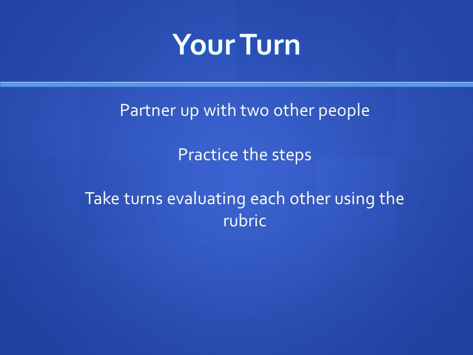 Your Turn Partner up with two other people Practice the steps Take turns evaluating each other using the rubric