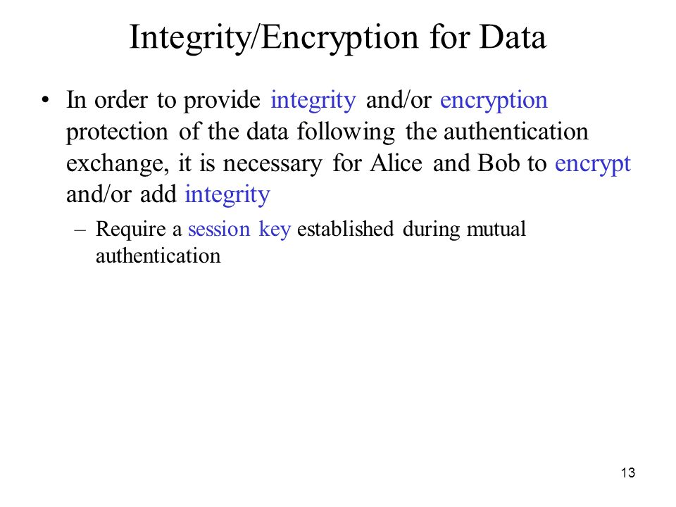 13 Integrity/Encryption for Data In order to provide integrity and/or encryption protection of the data following the authentication exchange, it is necessary for Alice and Bob to encrypt and/or add integrity –Require a session key established during mutual authentication