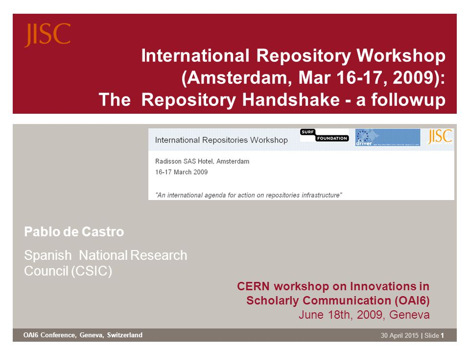 OAI6 Conference, Geneva, Switzerland 30 April 2015 | Slide 1 International Repository Workshop (Amsterdam, Mar 16-17, 2009): The Repository Handshake - a followup Pablo de Castro Spanish National Research Council (CSIC) CERN workshop on Innovations in Scholarly Communication (OAI6) June 18th, 2009, Geneva