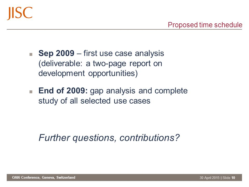 OAI6 Conference, Geneva, Switzerland 30 April 2015 | Slide 10 Proposed time schedule Sep 2009 – first use case analysis (deliverable: a two-page report on development opportunities) End of 2009: gap analysis and complete study of all selected use cases Further questions, contributions