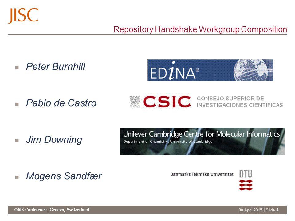 OAI6 Conference, Geneva, Switzerland 30 April 2015 | Slide 2 Repository Handshake Workgroup Composition Peter Burnhill Pablo de Castro Jim Downing Mogens Sandfær