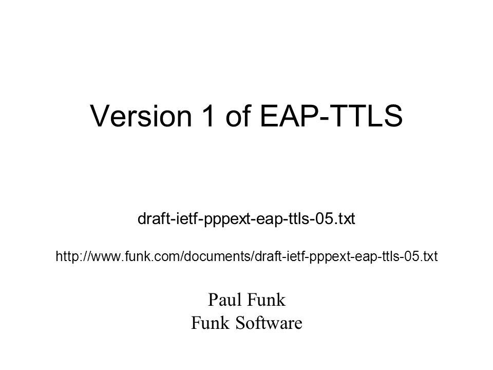Version 1 of EAP-TTLS draft-ietf-pppext-eap-ttls-05.txt http://www.funk.com/documents/draft-ietf-pppext-eap-ttls-05.txt Paul Funk Funk Software