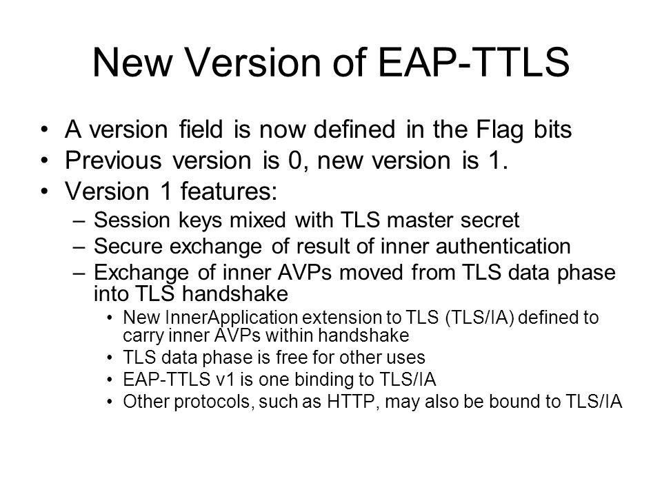 TLS InnerApplication Extension (TLS/IA) Uses standard RFC 3546 extension mechanism –InnerApplication extension appended to ClientHello, confirmed in ServerHello TLS/IA handshake is multi-phase: –Initial phase: Normal TLS handshake Instantiate cipher suite to create tunnel –Application phase(s) (normally one, may be more): Exchange AVPs for authentication and other applications Permute TLS master secret based on session keys Instantiate cipher suite with new master secret Phase Transitions –PhaseFinished terminates each handshake phase prior to final –Finished terminates final handshake phase