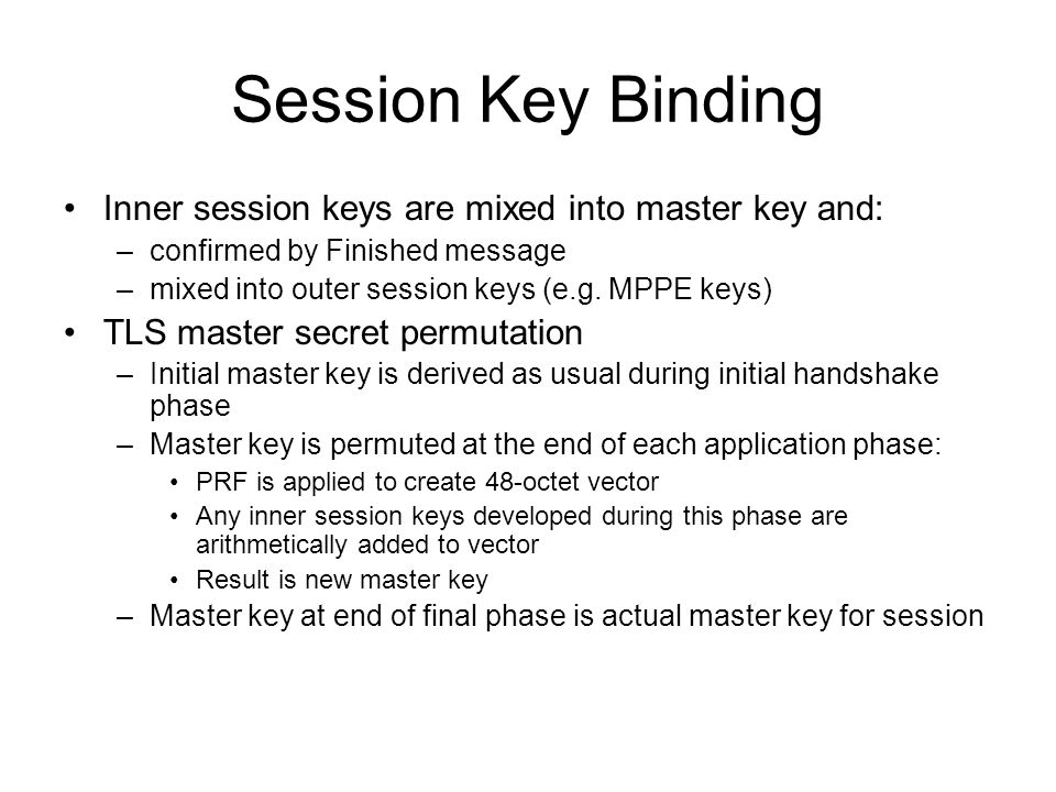 Session Key Binding Inner session keys are mixed into master key and: –confirmed by Finished message –mixed into outer session keys (e.g. MPPE keys) T