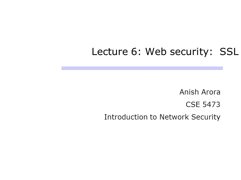 Lecture 6: Web security: SSL Anish Arora CSE 5473 Introduction to Network Security
