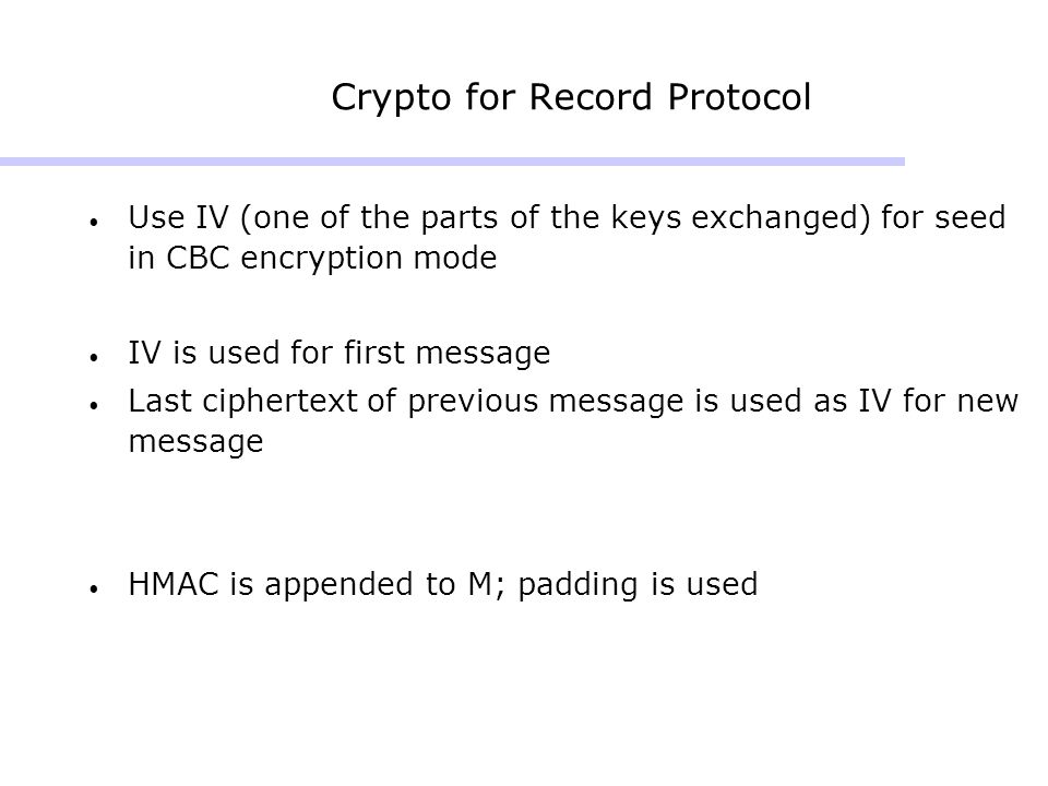 Crypto for Record Protocol Use IV (one of the parts of the keys exchanged) for seed in CBC encryption mode IV is used for first message Last ciphertext of previous message is used as IV for new message HMAC is appended to M; padding is used