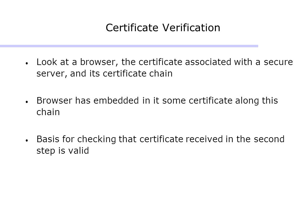 Certificate Verification Look at a browser, the certificate associated with a secure server, and its certificate chain Browser has embedded in it some